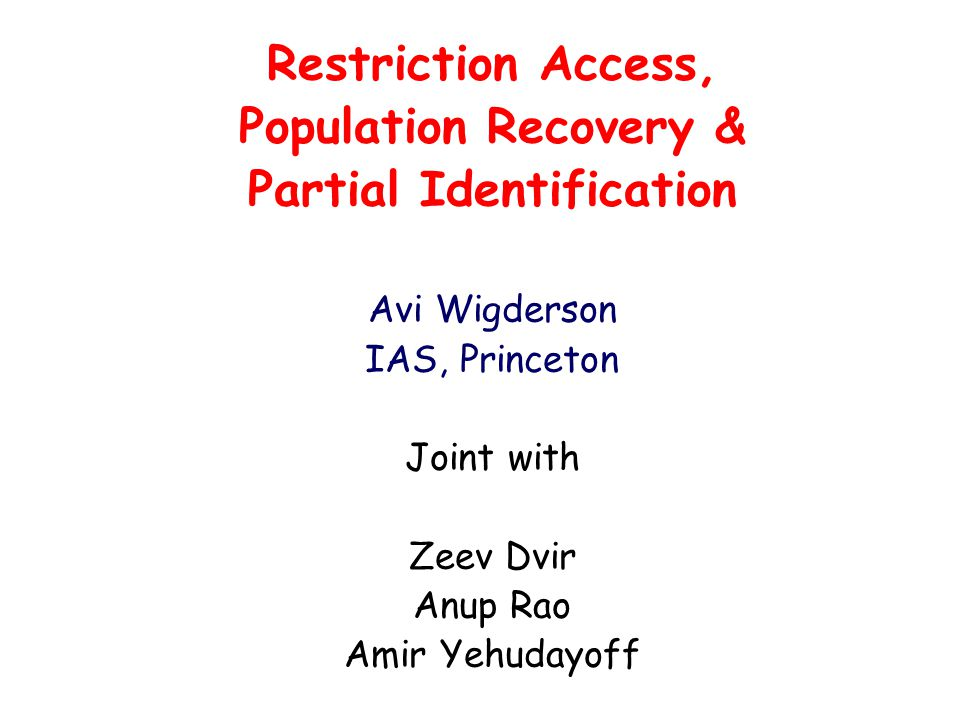 Restriction Access, Population Recovery & Partial Identification Avi Wigderson IAS, Princeton Joint with Zeev Dvir Anup Rao Amir Yehudayoff