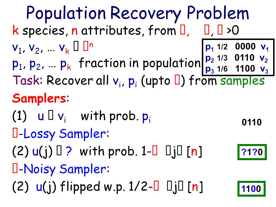 Population Recovery Problem k species, n attributes, from , ,  >0 v 1, v 2, … v k   n p 1, p 2, … p k fraction in population Task: Recover all v i, p i (upto  ) from samples Samplers: (1) u  v i with prob.