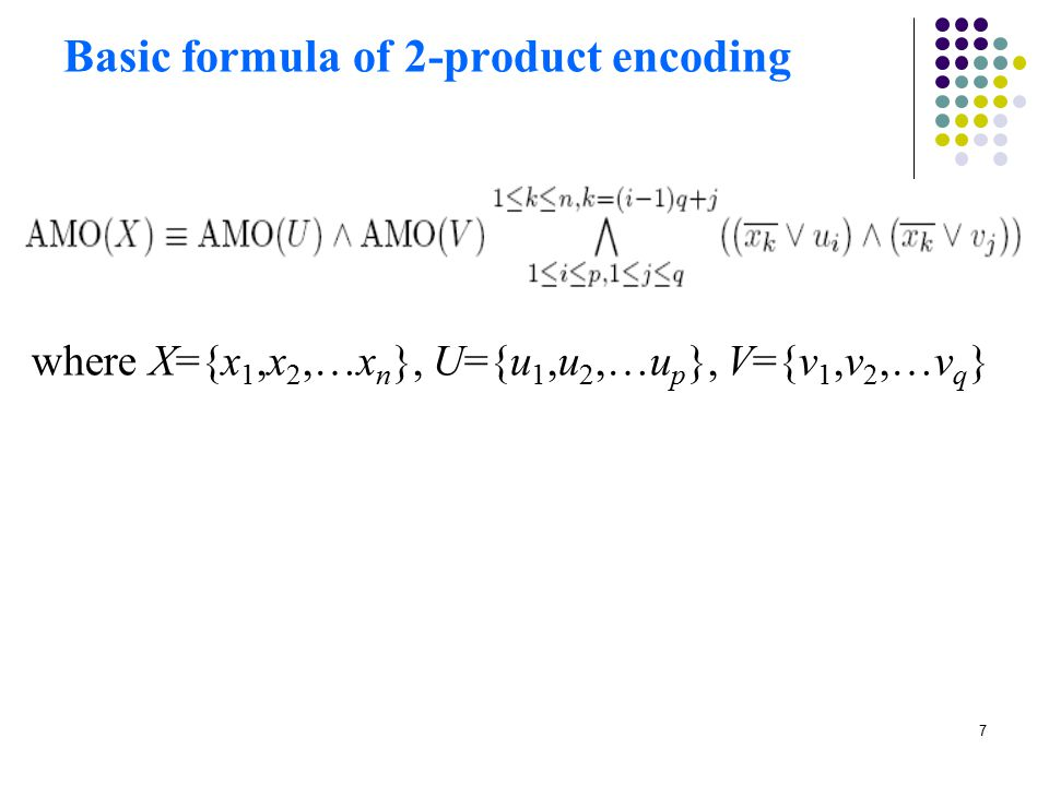 8 Property (1) of 2-product encoding If using the sequential encoding to encode sub-constraints AMO (U) and AMO (V), the 2-product encoding requires 2n + 3p-4 +3q-4 ≈ clauses and auxiliary variables.