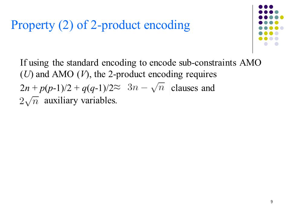 9 Property (2) of 2-product encoding If using the standard encoding to encode sub-constraints AMO (U) and AMO (V), the 2-product encoding requires 2n + p(p-1)/2 + q(q-1)/2 ≈ clauses and auxiliary variables.