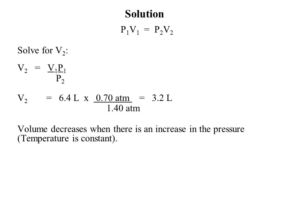 P 1 V 1 = P 2 V 2 Solve for V 2 : V 2 = V 1 P 1 P 2 V 2 = 6.4 L x 0.70 atm = 3.2 L 1.40 atm Volume decreases when there is an increase in the pressure