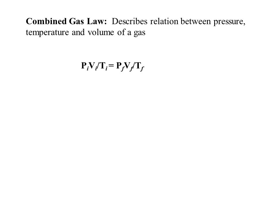 Combined Gas Law: Describes relation between pressure, temperature and volume of a gas P i V i /T i = P f V f /T f
