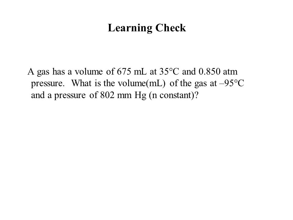 A gas has a volume of 675 mL at 35°C and 0.850 atm pressure. What is the volume(mL) of the gas at –95°C and a pressure of 802 mm Hg (n constant)? Lear