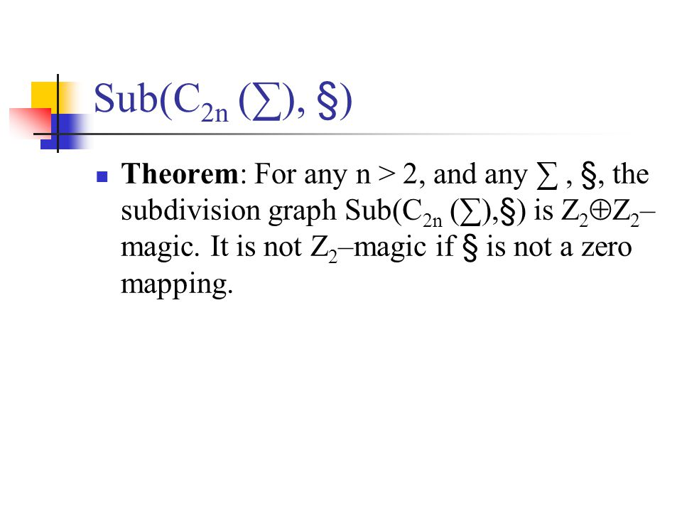 Sub(C 2n (∑), §) Theorem: For any n > 2, and any ∑, §, the subdivision graph Sub(C 2n (∑),§) is Z 2  Z 2 – magic.