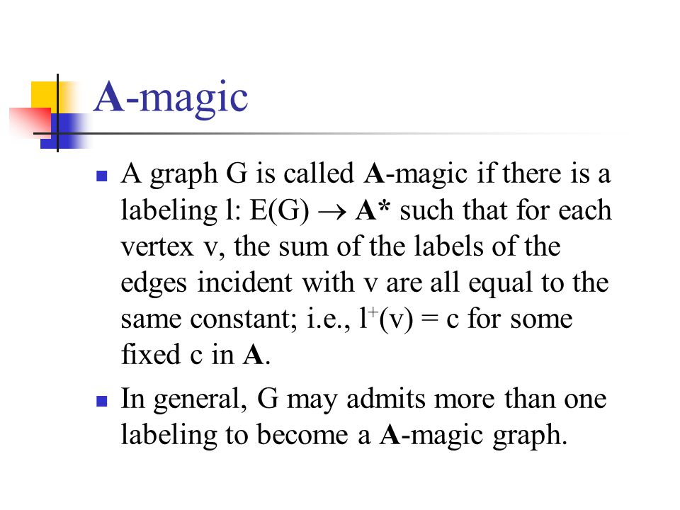 A-magic A graph G is called A-magic if there is a labeling l: E(G)  A* such that for each vertex v, the sum of the labels of the edges incident with v are all equal to the same constant; i.e., l + (v) = c for some fixed c in A.