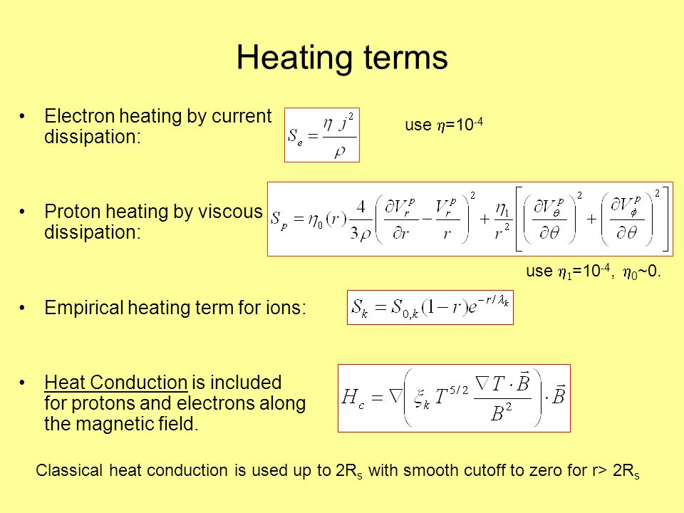 Heating terms Electron heating by current dissipation: Proton heating by viscous dissipation: Empirical heating term for ions: Heat Conduction is included for protons and electrons along the magnetic field.