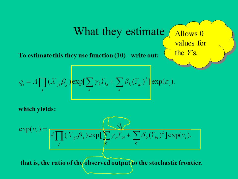 What they estimate To estimate this they use function (10) - write out: which yields: that is, the ratio of the observed output to the stochastic frontier.