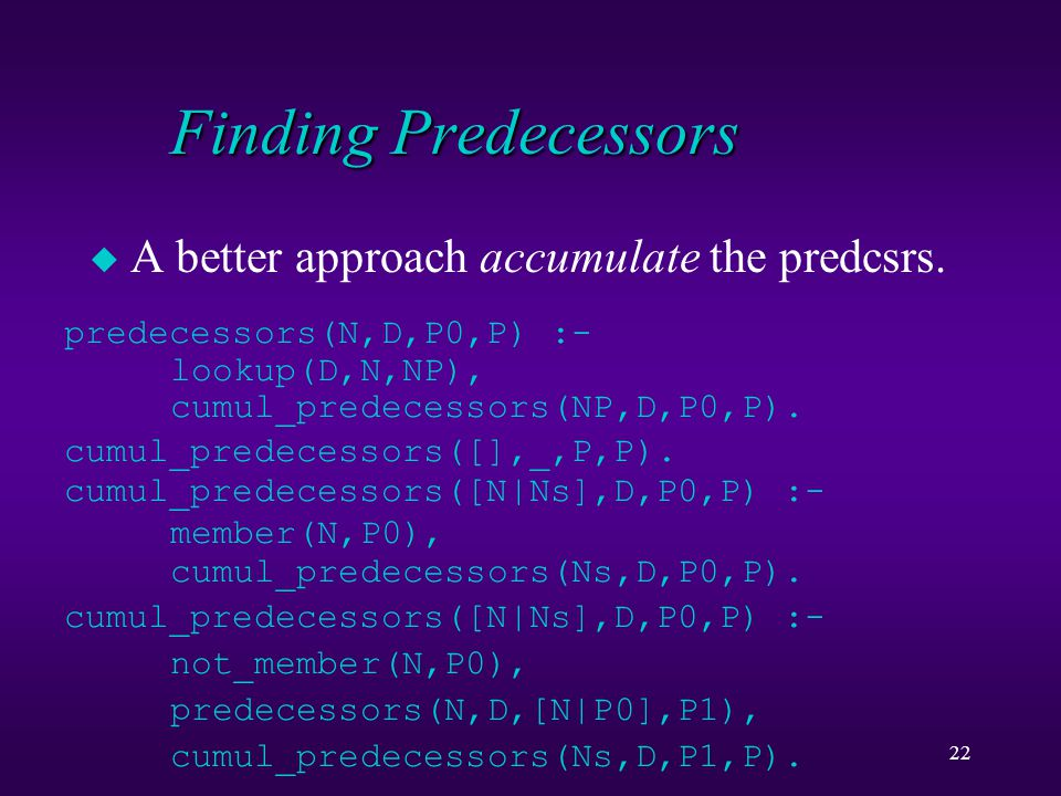 22 Finding Predecessors u A better approach accumulate the predcsrs. predecessors(N,D,P0,P) :- lookup(D,N,NP), cumul_predecessors(NP,D,P0,P). cumul_pr