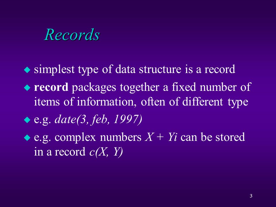 3 Records u simplest type of data structure is a record u record packages together a fixed number of items of information, often of different type u e.g.
