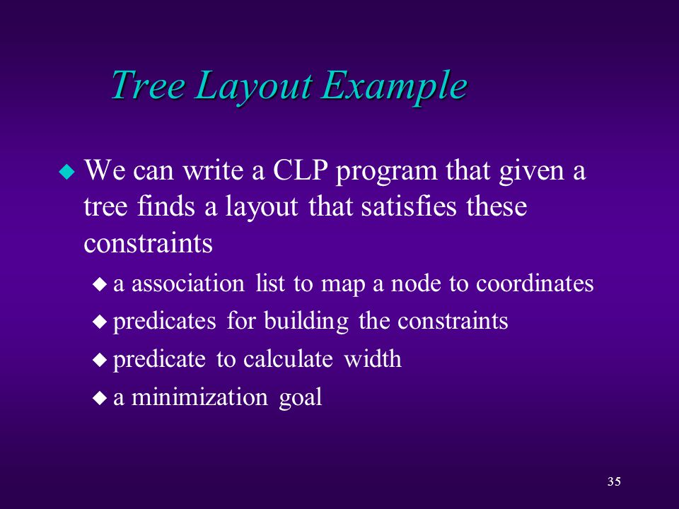 35 Tree Layout Example u We can write a CLP program that given a tree finds a layout that satisfies these constraints u a association list to map a node to coordinates u predicates for building the constraints u predicate to calculate width u a minimization goal