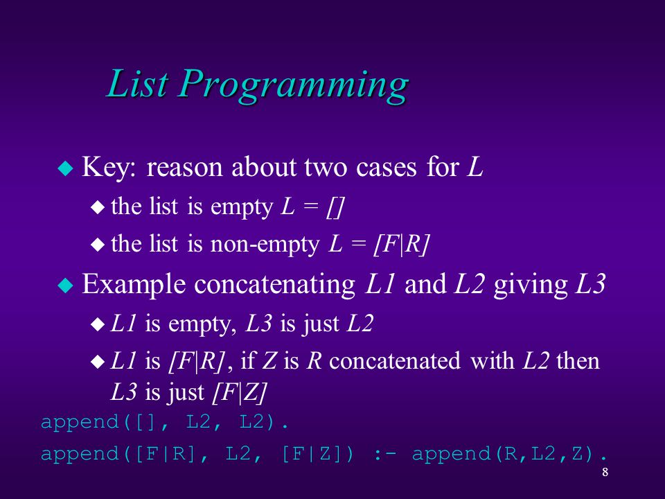 8 List Programming u Key: reason about two cases for L u the list is empty L = [] u the list is non-empty L = [F|R] u Example concatenating L1 and L2 giving L3 u L1 is empty, L3 is just L2 u L1 is [F|R], if Z is R concatenated with L2 then L3 is just [F|Z] append([], L2, L2).