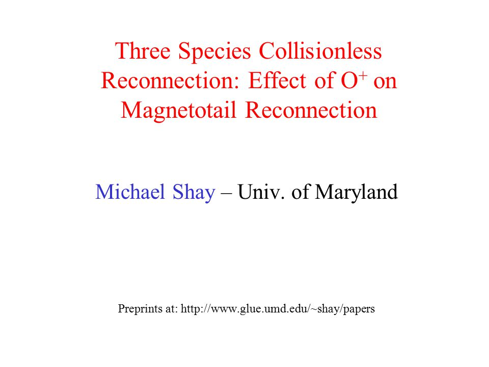 Three Species Collisionless Reconnection: Effect of O + on Magnetotail Reconnection Michael Shay – Univ. of Maryland Preprints at: http://www.glue.umd