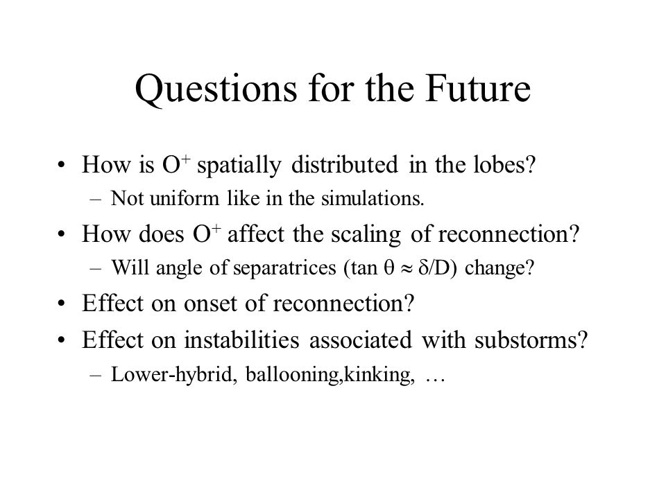 Questions for the Future How is O + spatially distributed in the lobes? –Not uniform like in the simulations. How does O + affect the scaling of recon