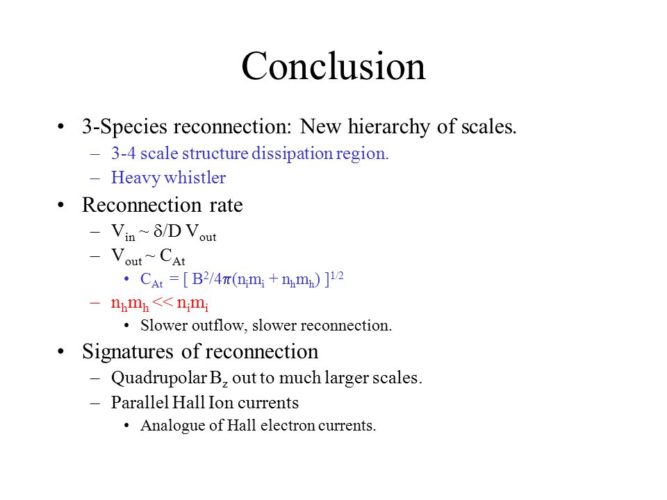 Conclusion 3-Species reconnection: New hierarchy of scales. –3-4 scale structure dissipation region. –Heavy whistler Reconnection rate –V in ~  /D V