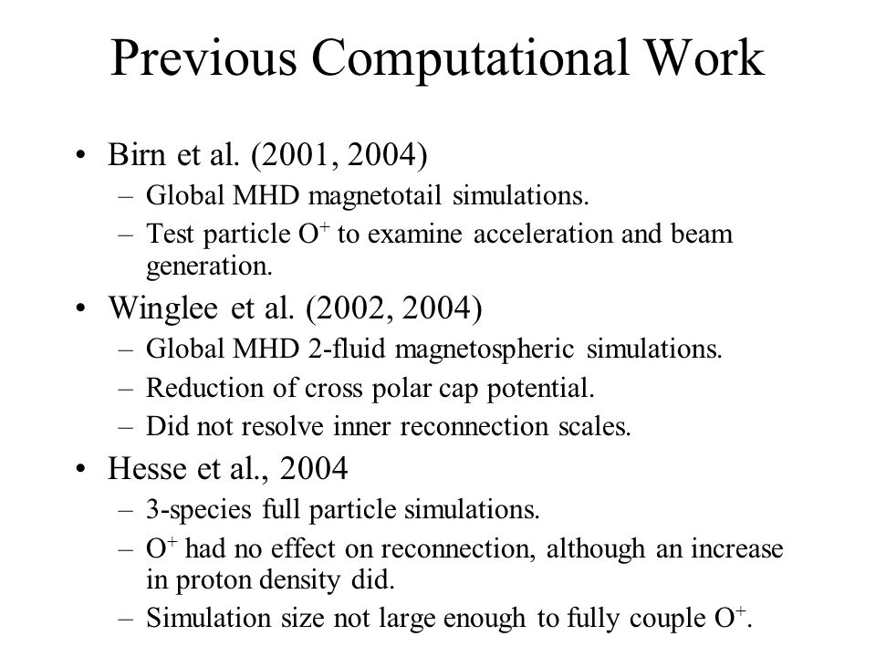 Previous Computational Work Birn et al. (2001, 2004) –Global MHD magnetotail simulations. –Test particle O + to examine acceleration and beam generati
