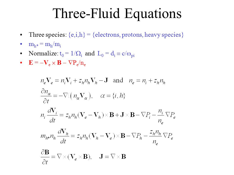 Three-Fluid Equations Three species: {e,i,h} = {electrons, protons, heavy species} m h* = m h /m i Normalize: t 0 = 1/  i and L 0 = d i  c/  pi E =