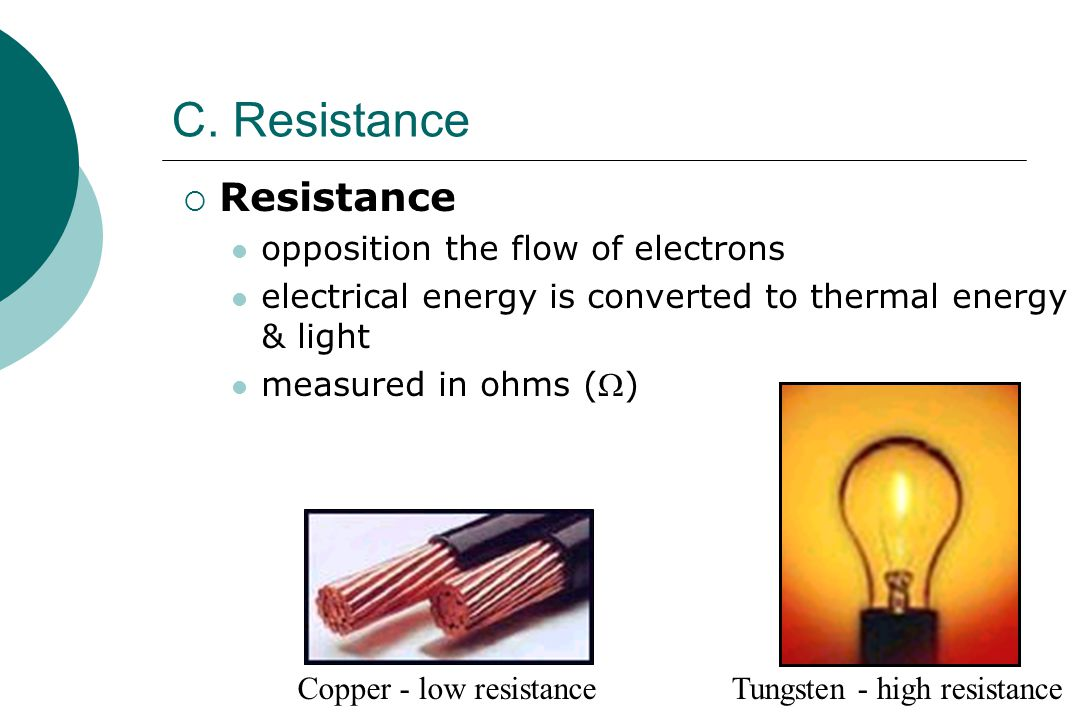 C. Resistance  Resistance opposition the flow of electrons electrical energy is converted to thermal energy & light measured in ohms () Copper - low