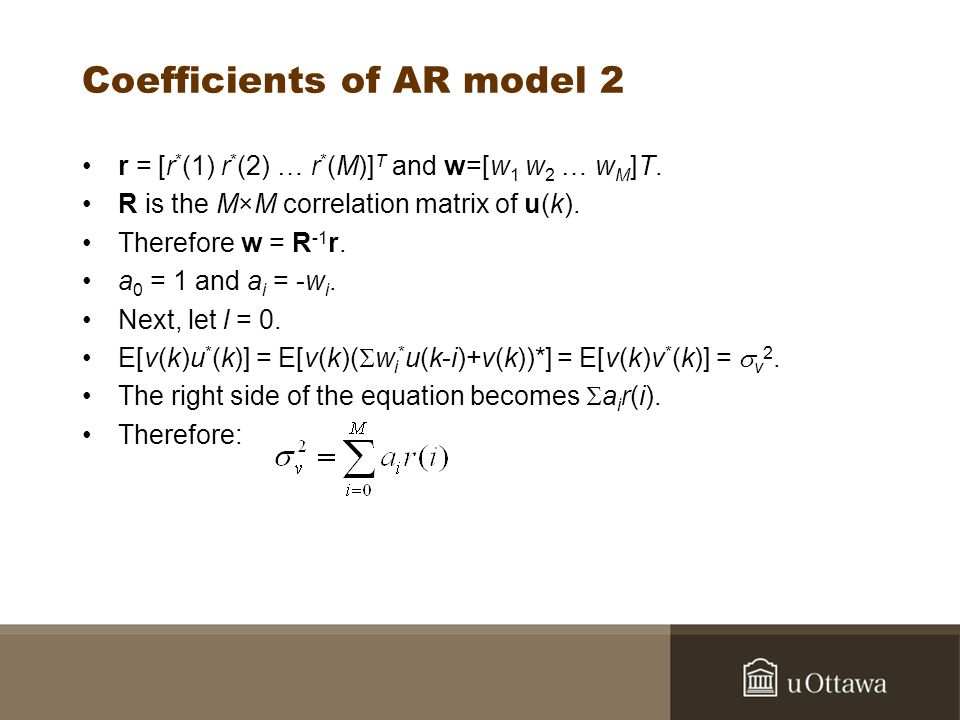 Coefficients of AR model 2 r = [r * (1) r * (2) … r * (M)] T and w=[w 1 w 2 … w M ]T. R is the M×M correlation matrix of u(k). Therefore w = R -1 r. a