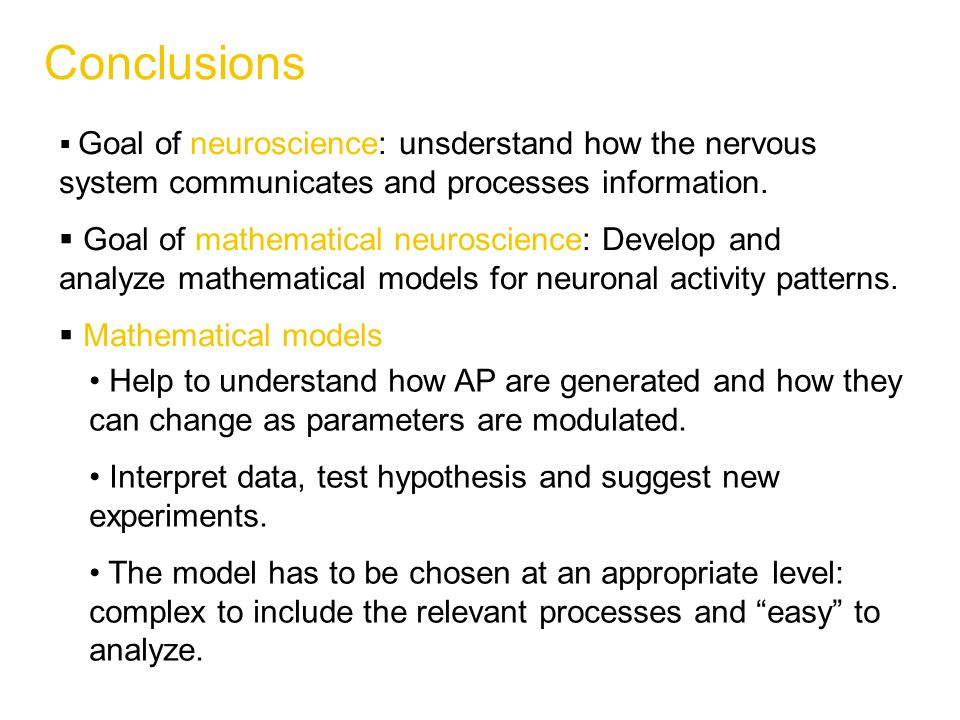 Conclusions  Goal of neuroscience: unsderstand how the nervous system communicates and processes information.