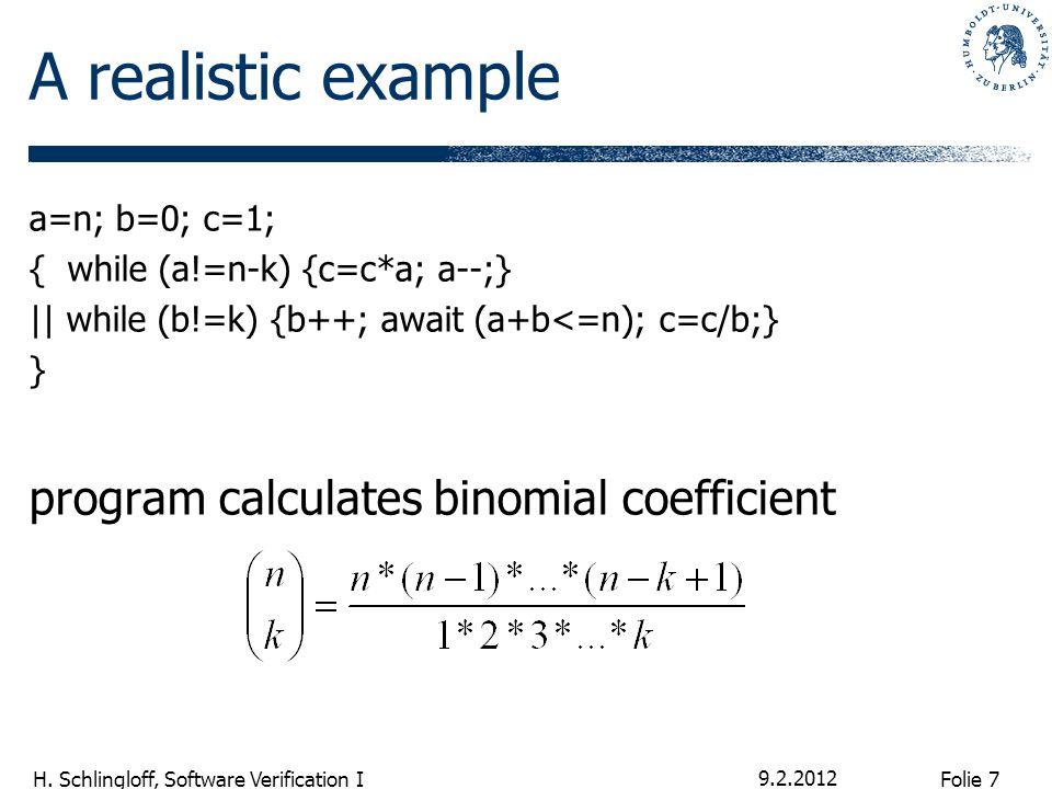 Folie 7 H. Schlingloff, Software Verification I A realistic example a=n; b=0; c=1; { while (a!=n-k) {c=c*a; a--;} || while (b!=k) {b++; await (a+b<=n)