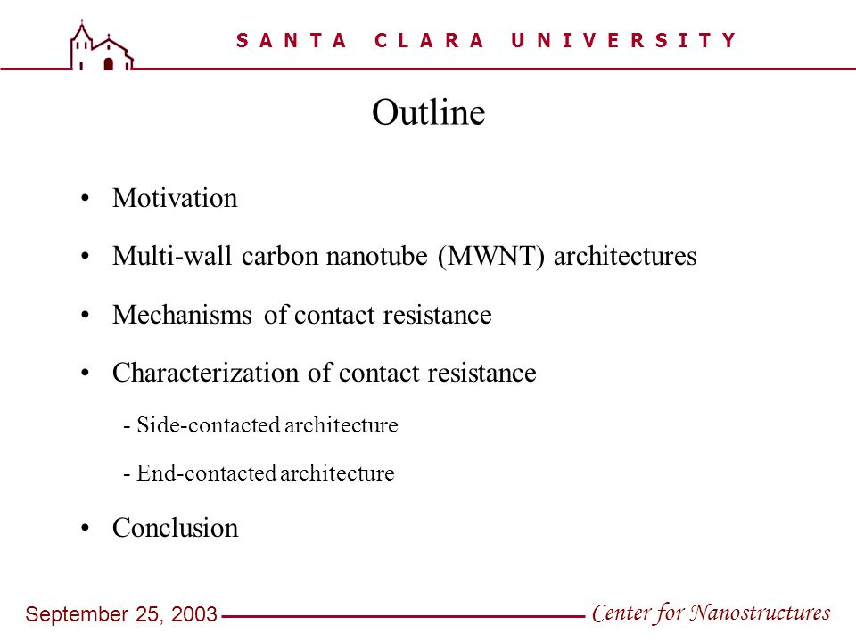 S A N T A C L A R A U N I V E R S I T Y Center for Nanostructures September 25, 2003 Outline Motivation Multi-wall carbon nanotube (MWNT) architectures Mechanisms of contact resistance Characterization of contact resistance - Side-contacted architecture - End-contacted architecture Conclusion