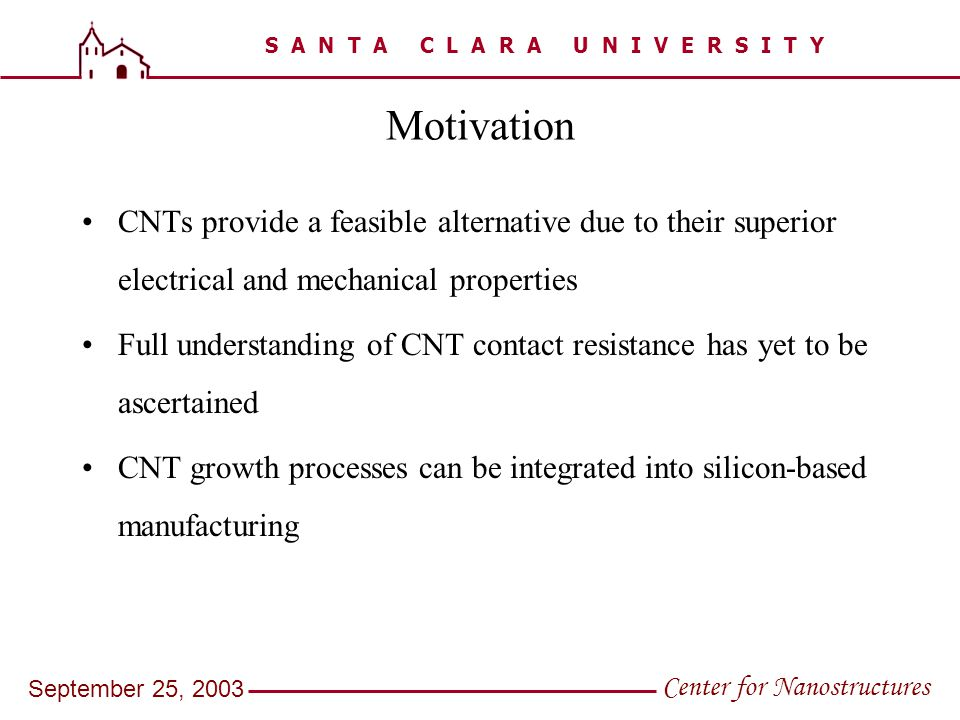 S A N T A C L A R A U N I V E R S I T Y Center for Nanostructures September 25, 2003 Motivation CNTs provide a feasible alternative due to their super