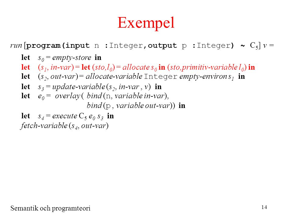 Semantik och programteori 14 Exempel run [ program(input n :Integer,output p :Integer) ~ C 5 ] v = lets 0 = empty-store in let(s 1, in-var) = let (sto,l 0 ) = allocate s 0 in (sto,primitiv-variable l 0 ) in let(s 2, out-var) = allocate-variable Integer empty-environ s 1 in lets 3 = update-variable (s 2, in-var, v) in lete 0 = overlay (bind ( n, variable in-var), bind ( p, variable out-var)) in lets 4 = execute C 5 e 0 s 3 in fetch-variable (s 4, out-var)