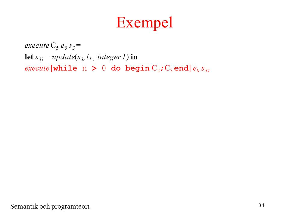 Semantik och programteori 34 Exempel execute C 5 e 0 s 3 = let s 31 = update(s 3, l 1, integer 1) in execute [ while n > 0 do begin C 2 ; C 3 end ] e 0 s 31