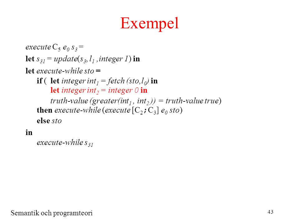 Semantik och programteori 43 Exempel execute C 5 e 0 s 3 = let s 31 = update(s 3, l 1,integer 1) in let execute-while sto = if (let integer int 1 = fetch (sto,l 0 ) in let integer int 2 = integer 0 in truth-value (greater(int 1, int 2 )) = truth-value true) then execute-while (execute [C 2 ; C 3 ] e 0 sto) else sto in execute-while s 31
