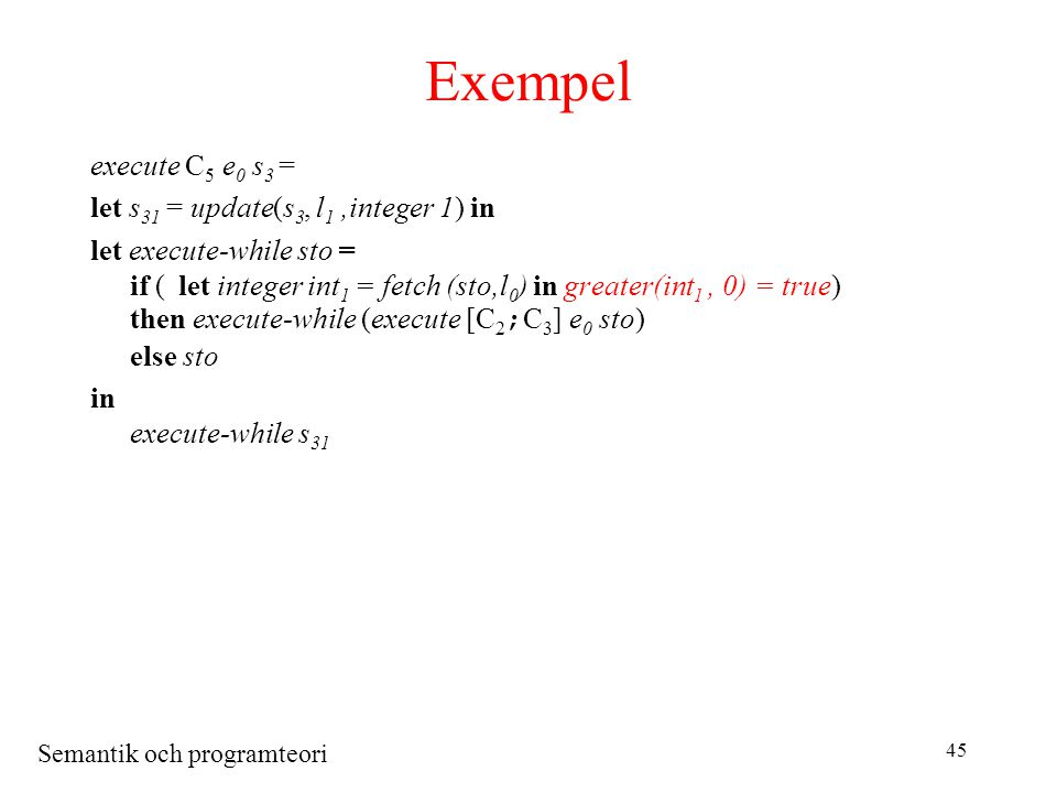 Semantik och programteori 45 Exempel execute C 5 e 0 s 3 = let s 31 = update(s 3, l 1,integer 1) in let execute-while sto = if (let integer int 1 = fetch (sto,l 0 ) in greater(int 1, 0) = true) then execute-while (execute [C 2 ; C 3 ] e 0 sto) else sto in execute-while s 31