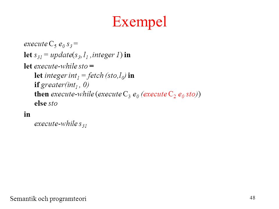 Semantik och programteori 48 Exempel execute C 5 e 0 s 3 = let s 31 = update(s 3, l 1,integer 1) in let execute-while sto = let integer int 1 = fetch (sto,l 0 ) in if greater(int 1, 0) then execute-while (execute C 3 e 0 (execute C 2 e 0 sto)) else sto in execute-while s 31