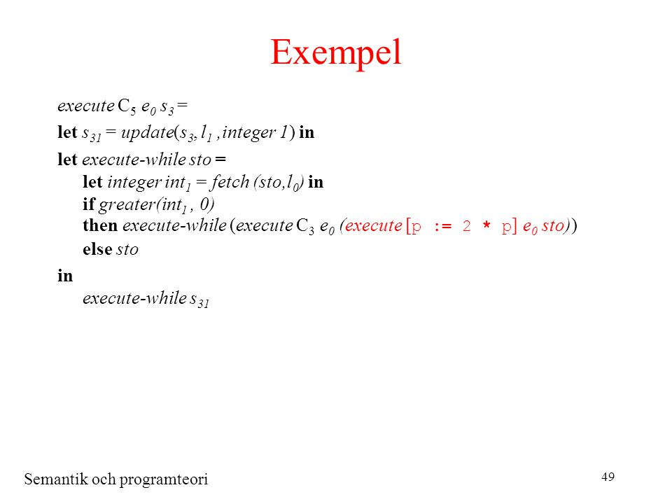 Semantik och programteori 49 Exempel execute C 5 e 0 s 3 = let s 31 = update(s 3, l 1,integer 1) in let execute-while sto = let integer int 1 = fetch (sto,l 0 ) in if greater(int 1, 0) then execute-while (execute C 3 e 0 (execute [ p := 2 * p ] e 0 sto)) else sto in execute-while s 31