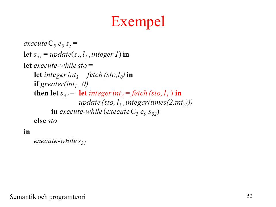 Semantik och programteori 52 Exempel execute C 5 e 0 s 3 = let s 31 = update(s 3, l 1,integer 1) in let execute-while sto = let integer int 1 = fetch (sto,l 0 ) in if greater(int 1, 0) then let s 32 =let integer int 2 = fetch (sto, l 1 ) in update (sto, l 1,integer(times(2,int 2 ))) in execute-while (execute C 3 e 0 s 32 ) else sto in execute-while s 31