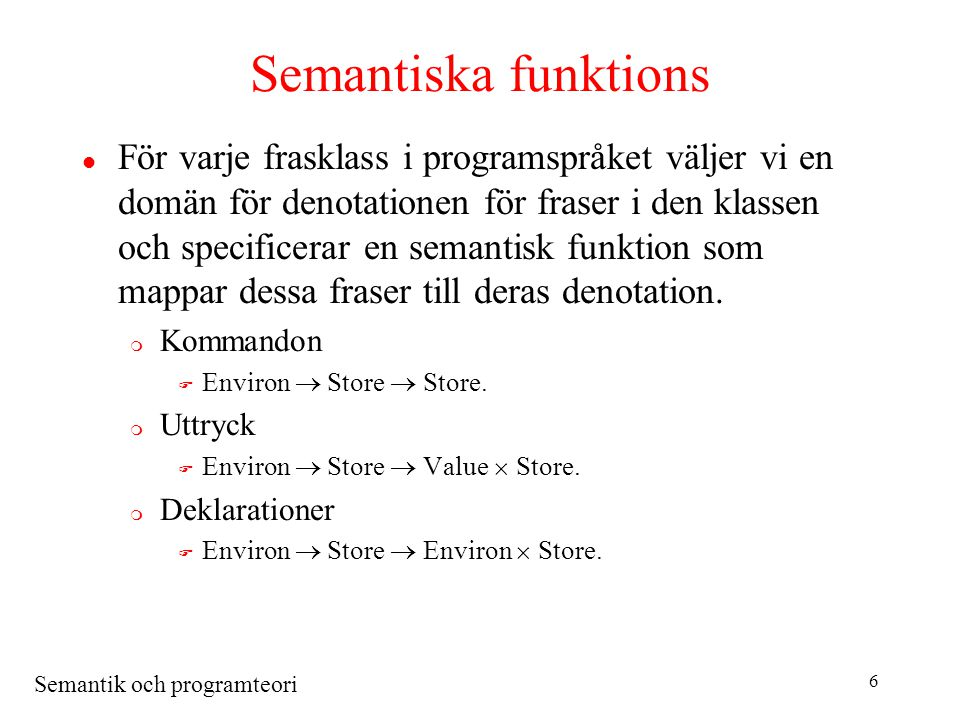 Semantik och programteori 7 Uttryck som kommandoblock evaluate : Expression  (Environ  Store  Value  Store) evaluate [ begin C ; return E end ] env sto = letsto = execute C env sto in evaluate E env sto evaluate [E 1 + E 2 ] env sto = let(int 1, sto ) = evaluate E 1 env sto in let(int 2, sto ) = evaluate E 2 env sto in (sum (int 1, int 2 ), sto ) evaluate [N] env sto = (valuation N, sto) execute [I := E] env sto = let(val, sto ) = evaluate E env sto in letvariable loc = find (env, I) in update (sto , loc, val )