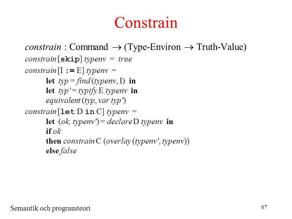 Semantik och programteori 67 Constrain constrain : Command  (Type-Environ  Truth-Value) constrain [ skip ] typenv = true constrain [I := E] typenv = lettyp = find (typenv, I) in lettyp = typify E typenv in equivalent (typ, var typ ) constrain [ let D in C] typenv = let(ok, typenv ) = declare D typenv in if ok then constrain C (overlay (typenv , typenv)) else false