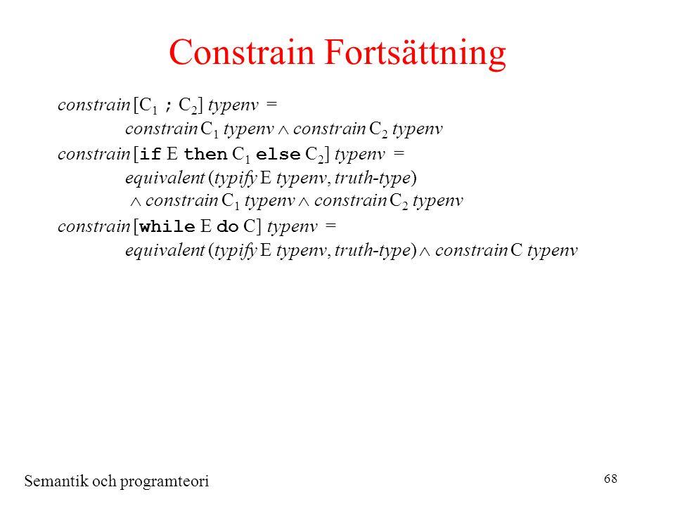 Semantik och programteori 68 Constrain Fortsättning constrain [C 1 ; C 2 ] typenv = constrain C 1 typenv  constrain C 2 typenv constrain [ if E then C 1 else C 2 ] typenv = equivalent (typify E typenv, truth-type)  constrain C 1 typenv  constrain C 2 typenv constrain [ while E do C] typenv = equivalent (typify E typenv, truth-type)  constrain C typenv