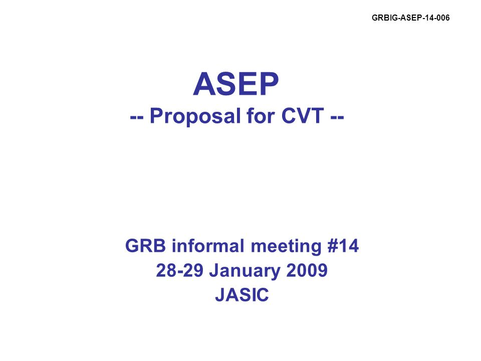ASEP -- Proposal for CVT -- GRB informal meeting #14 28-29 January 2009 JASIC GRBIG-ASEP-14-006