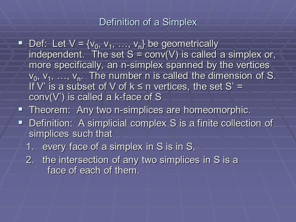 Definition of a Simplex  Def: Let V = {v 0, v 1, …, v n } be geometrically independent. The set S = conv(V) is called a simplex or, more specifically