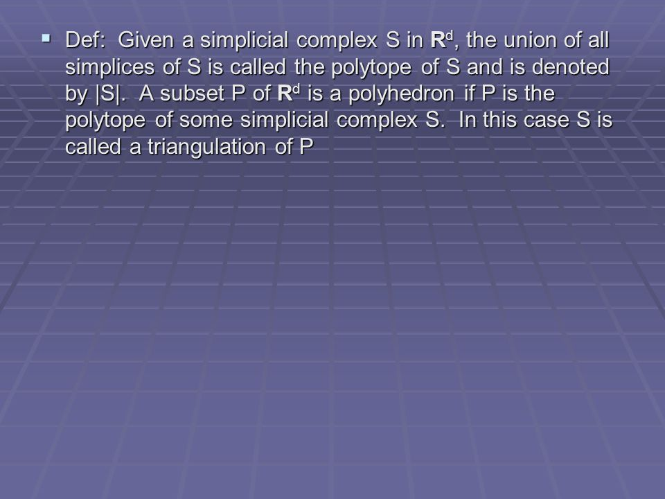  Def: Given a simplicial complex S in R d, the union of all simplices of S is called the polytope of S and is denoted by |S|. A subset P of R d is a