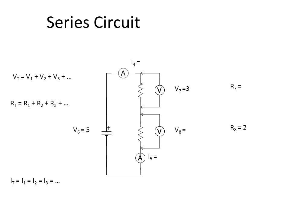 A + VV V 7 =3 V 6 = 5 I 4 = R 7 = A I 5 = VV V 8 = R 8 = 2 I T = I 1 = I 2 = I 3 = … V T = V 1 + V 2 + V 3 + … R T = R 1 + R 2 + R 3 + … Series Circui
