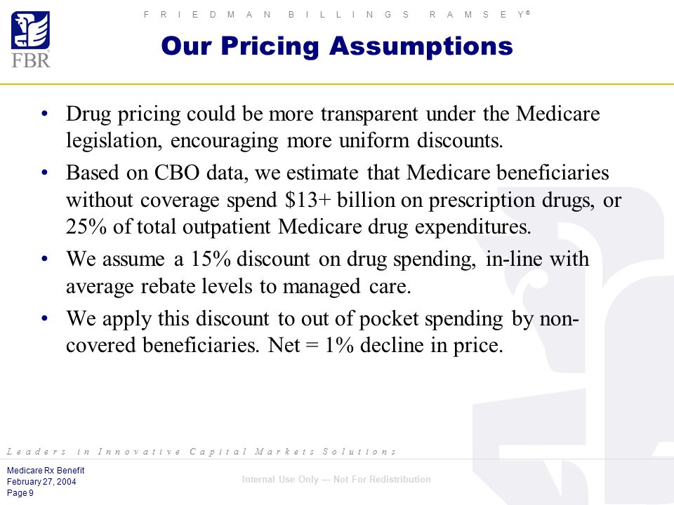 Medicare Rx Benefit February 27, 2004 Page 9 Internal Use Only — Not For Redistribution F R I E D M A N B I L L I N G S R A M S E Y ® L e a d e r s i n I n n o v a t i v e C a p i t a l M a r k e t s S o l u t i o n s Our Pricing Assumptions Drug pricing could be more transparent under the Medicare legislation, encouraging more uniform discounts.