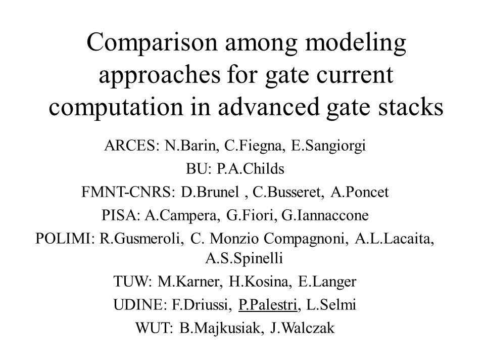 Comparison among modeling approaches for gate current computation in advanced gate stacks ARCES: N.Barin, C.Fiegna, E.Sangiorgi BU: P.A.Childs FMNT-CNRS: D.Brunel, C.Busseret, A.Poncet PISA: A.Campera, G.Fiori, G.Iannaccone POLIMI: R.Gusmeroli, C.