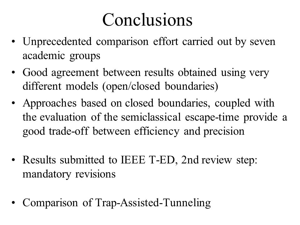 Conclusions Unprecedented comparison effort carried out by seven academic groups Good agreement between results obtained using very different models (open/closed boundaries) Approaches based on closed boundaries, coupled with the evaluation of the semiclassical escape-time provide a good trade-off between efficiency and precision Results submitted to IEEE T-ED, 2nd review step: mandatory revisions Comparison of Trap-Assisted-Tunneling
