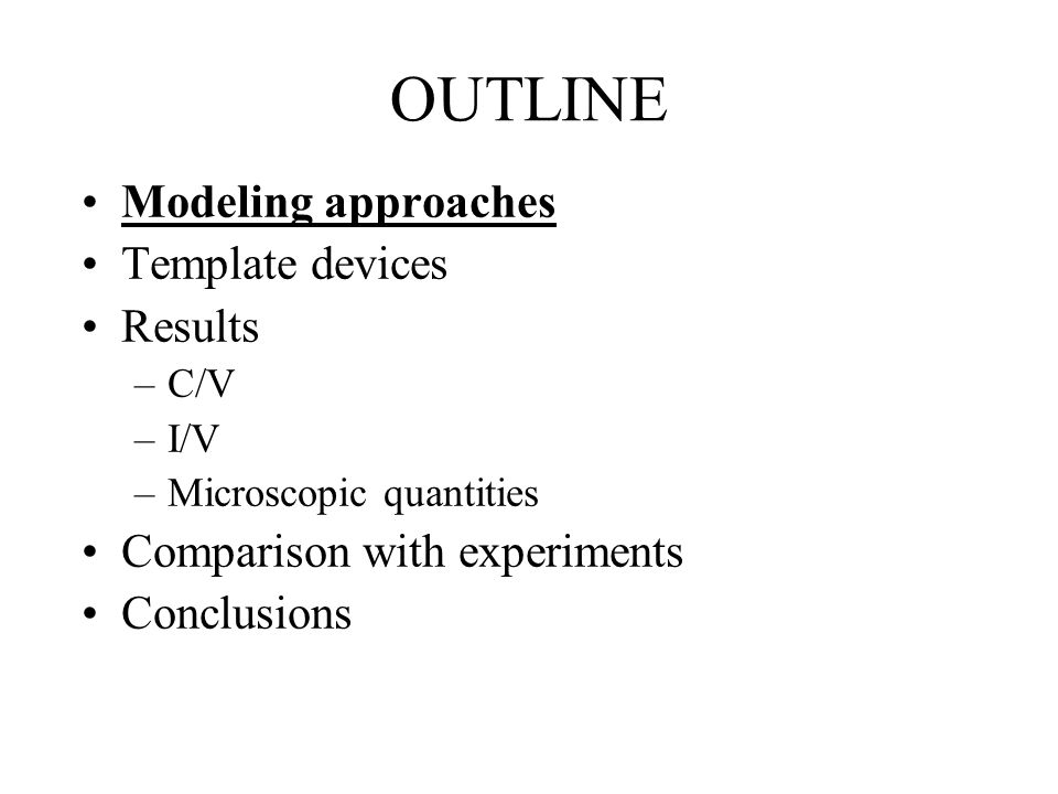 OUTLINE Modeling approaches Template devices Results –C/V –I/V –Microscopic quantities Comparison with experiments Conclusions