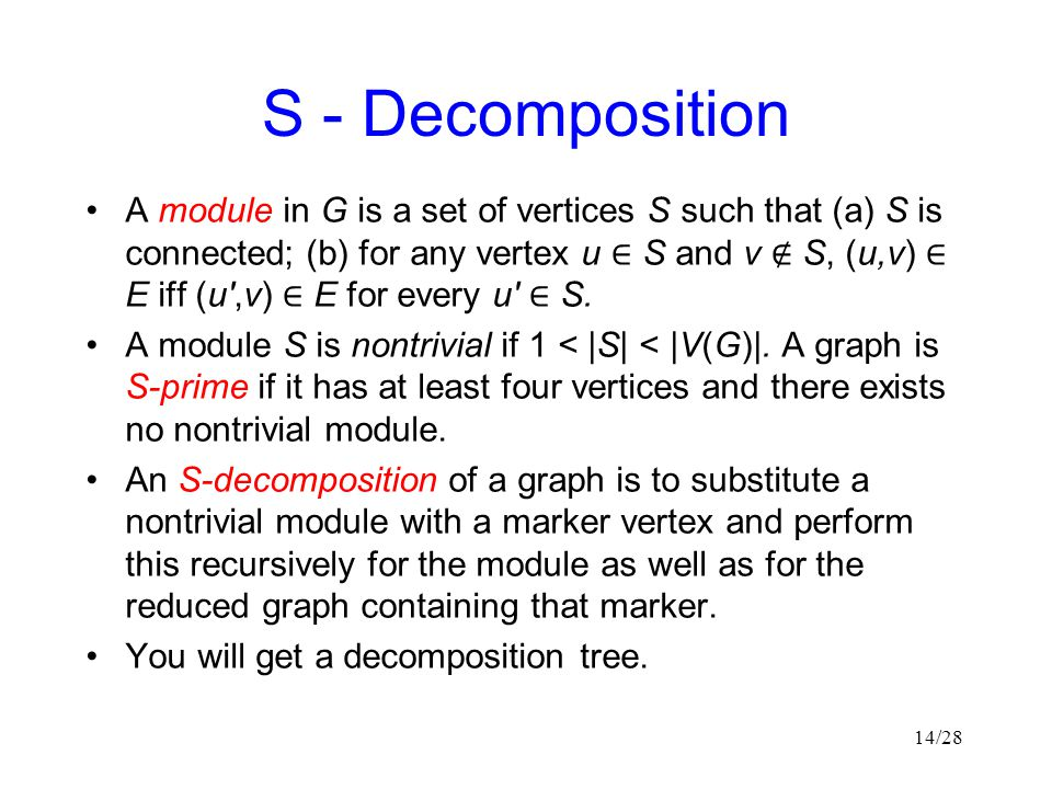 S - Decomposition A module in G is a set of vertices S such that (a) S is connected; (b) for any vertex u ∈ S and v ∉ S, (u,v) ∈ E iff (u ,v) ∈ E for every u ∈ S.