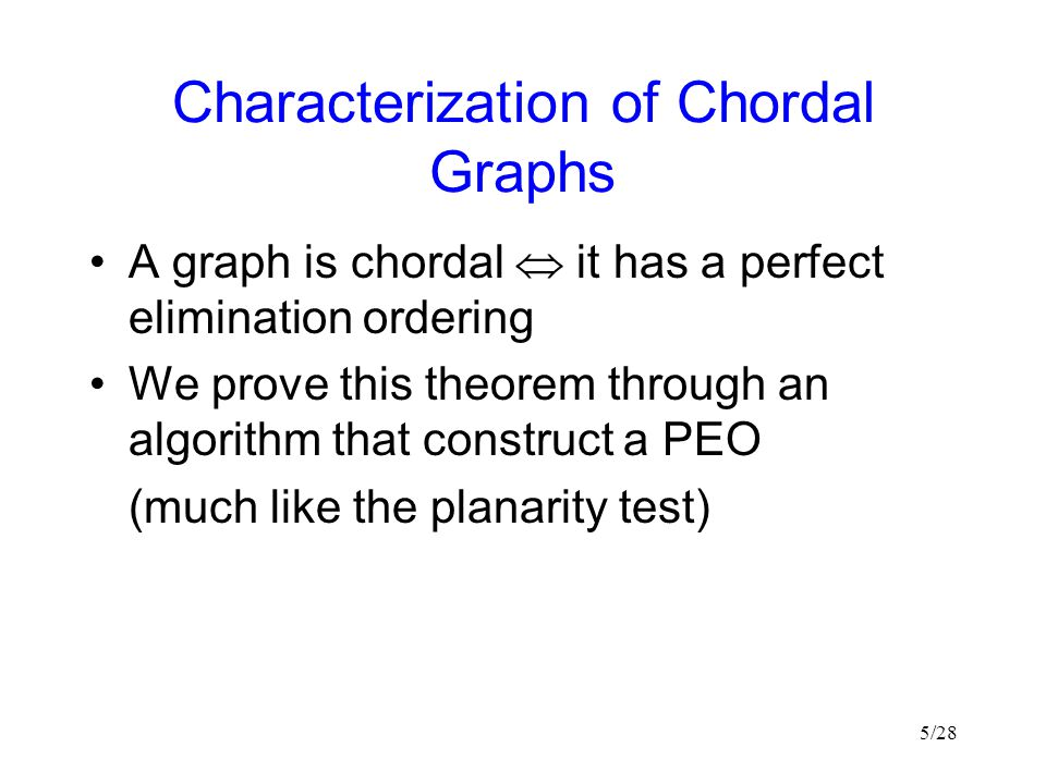 5/28 Characterization of Chordal Graphs A graph is chordal  it has a perfect elimination ordering We prove this theorem through an algorithm that construct a PEO (much like the planarity test)