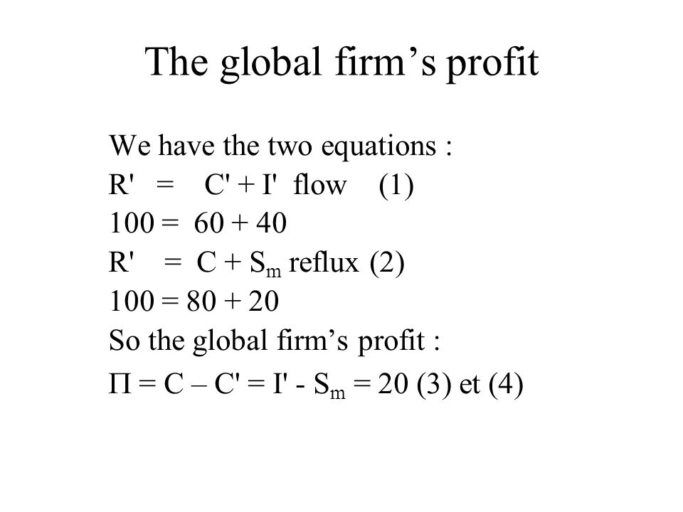The global firm's profit We have the two equations : R' = C' + I' flow (1) 100 = 60 + 40 R' = C + S m reflux (2) 100 = 80 + 20 So the global firm's pr