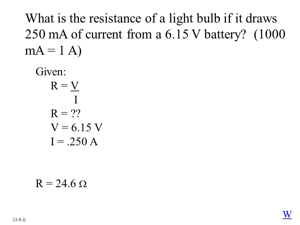 What is the resistance of a light bulb if it draws 250 mA of current from a 6.15 V battery? (1000 mA = 1 A) 24.6  Given: R = V I R = ?? V = 6.15 V I