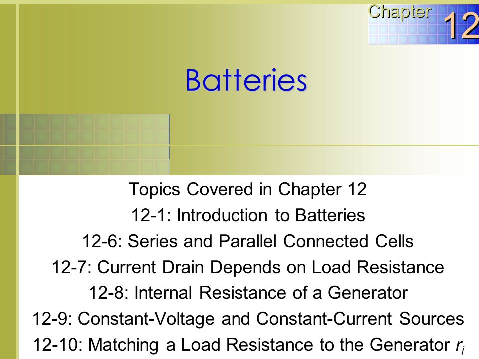 Topics Covered in Chapter 12 12-1: Introduction to Batteries 12-6: Series and Parallel Connected Cells 12-7: Current Drain Depends on Load Resistance 12-8: Internal Resistance of a Generator 12-9: Constant-Voltage and Constant-Current Sources 12-10: Matching a Load Resistance to the Generator r i Batteries Chapter 12