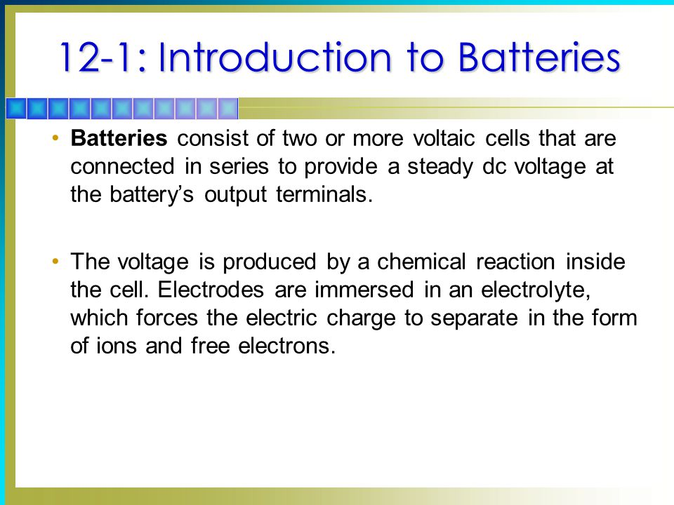 12-1: Introduction to Batteries Batteries consist of two or more voltaic cells that are connected in series to provide a steady dc voltage at the battery's output terminals.